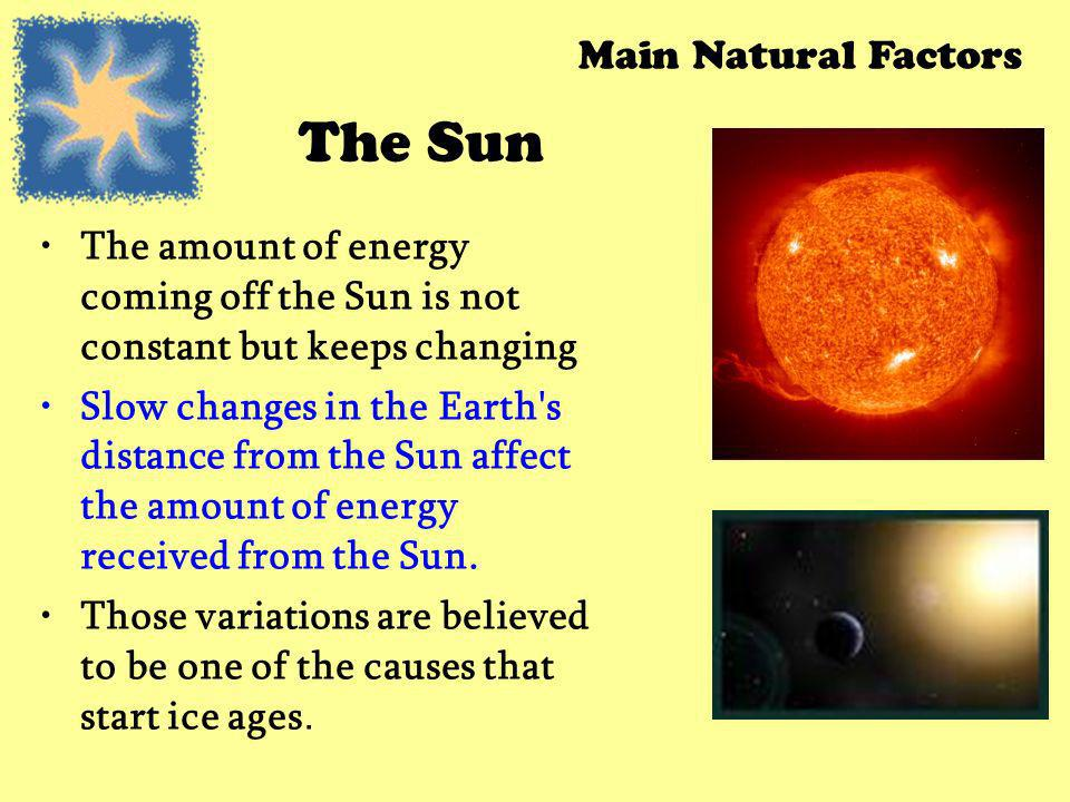 The Sun The amount of energy coming off the Sun is not constant but keeps changing Slow changes in the Earth's distance from the Sun affect the amount