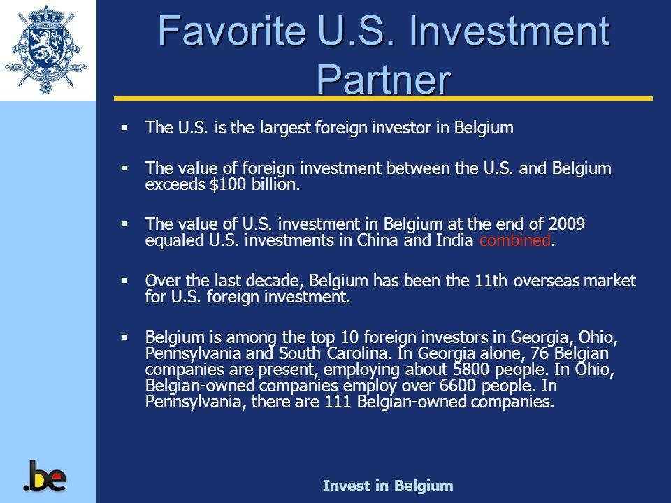 Invest in Belgium The U.S. is the largest foreign investor in Belgium The value of foreign investment between the U.S. and Belgium exceeds $100 billio