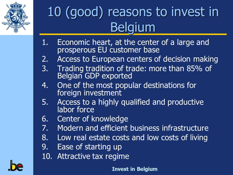 Invest in Belgium 10 (good) reasons to invest in Belgium 1.Economic heart, at the center of a large and prosperous EU customer base 2.Access to Europe
