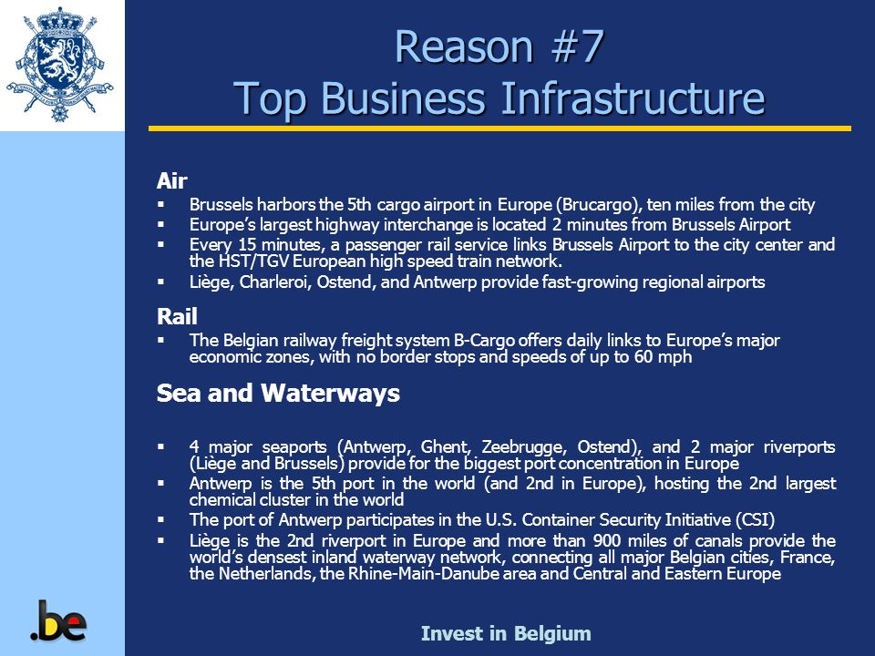 Invest in Belgium Reason #7 Top Business Infrastructure Air Brussels harbors the 5th cargo airport in Europe (Brucargo), ten miles from the city Europ