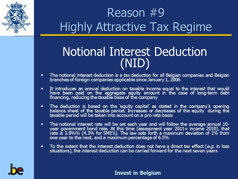 Invest in Belgium Notional Interest Deduction (NID) The notional interest deduction is a tax deduction for all Belgian companies and Belgian branches