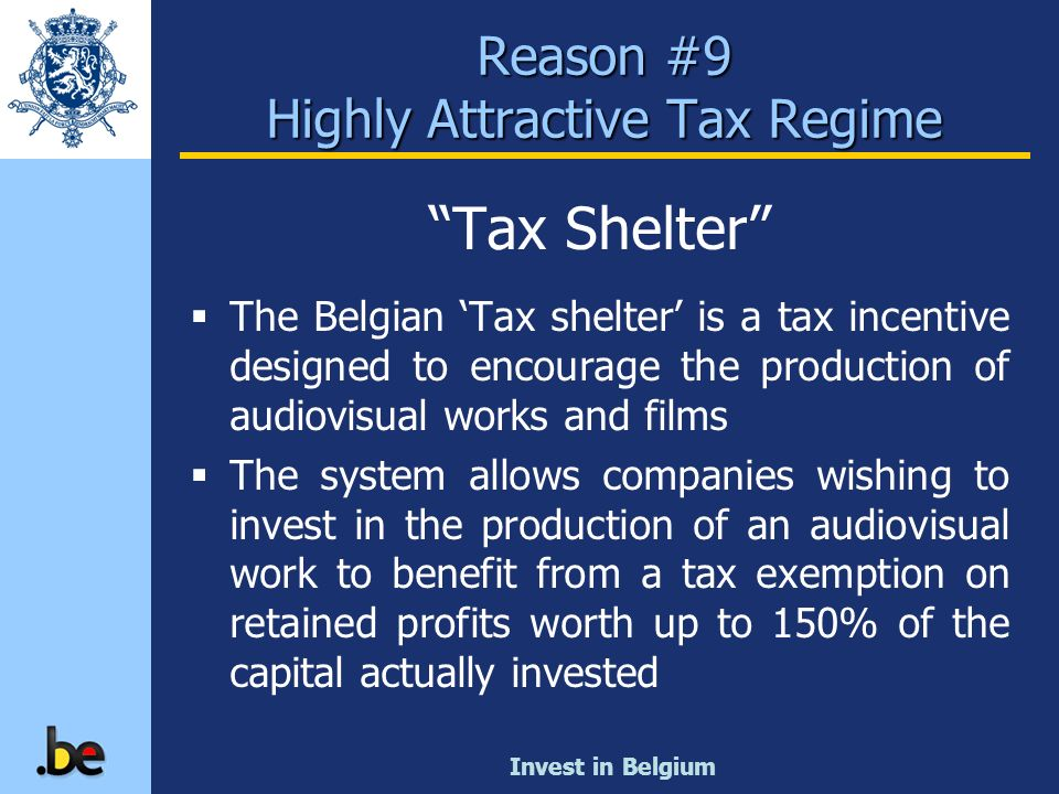 Invest in Belgium Reason #9 Highly Attractive Tax Regime Tax Shelter The Belgian Tax shelter is a tax incentive designed to encourage the production o