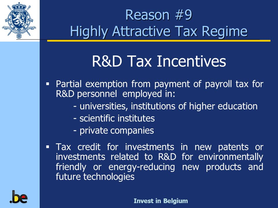 Invest in Belgium R&D Tax Incentives Partial exemption from payment of payroll tax for R&D personnel employed in: - universities, institutions of high