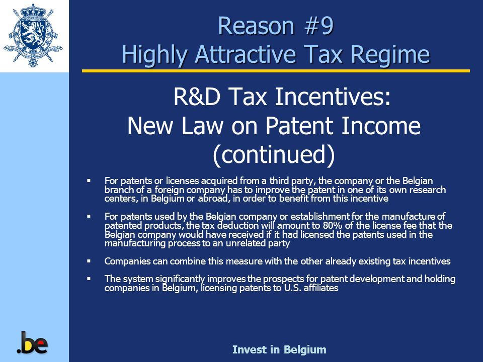 Invest in Belgium Reason #9 Highly Attractive Tax Regime R&D Tax Incentives: New Law on Patent Income (continued) For patents or licenses acquired fro
