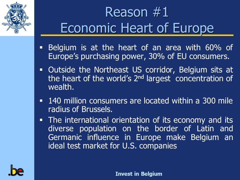 Invest in Belgium Reason #1 Economic Heart of Europe Belgium is at the heart of an area with 60% of Europes purchasing power, 30% of EU consumers. Out