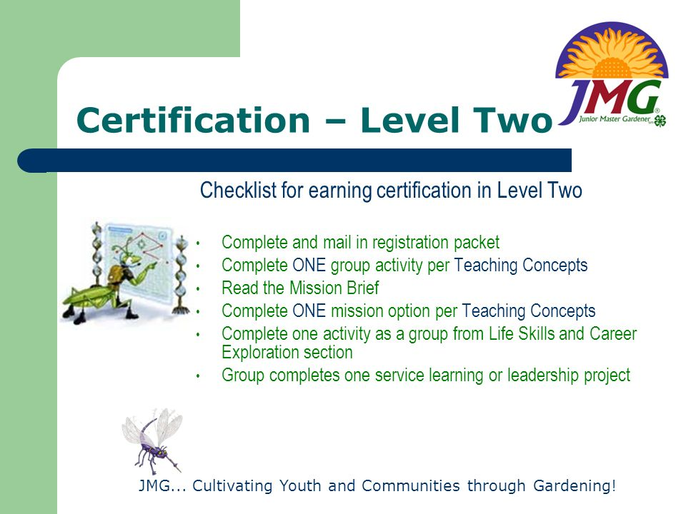 JMG... Cultivating Youth and Communities through Gardening! Certification – Level Two Checklist for earning certification in Level Two Complete and ma