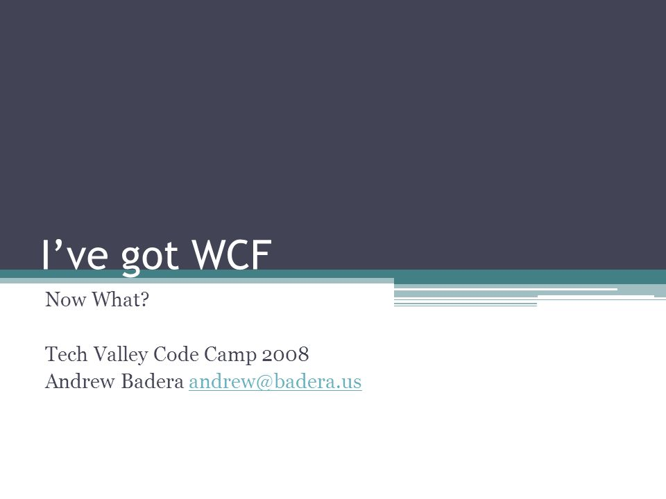 Ive got WCF Now What? Tech Valley Code Camp 2008 Andrew Badera andrew@badera.usandrew@badera.us