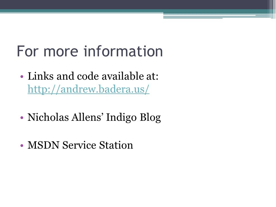 For more information Links and code available at: http://andrew.badera.us/ http://andrew.badera.us/ Nicholas Allens Indigo Blog MSDN Service Station