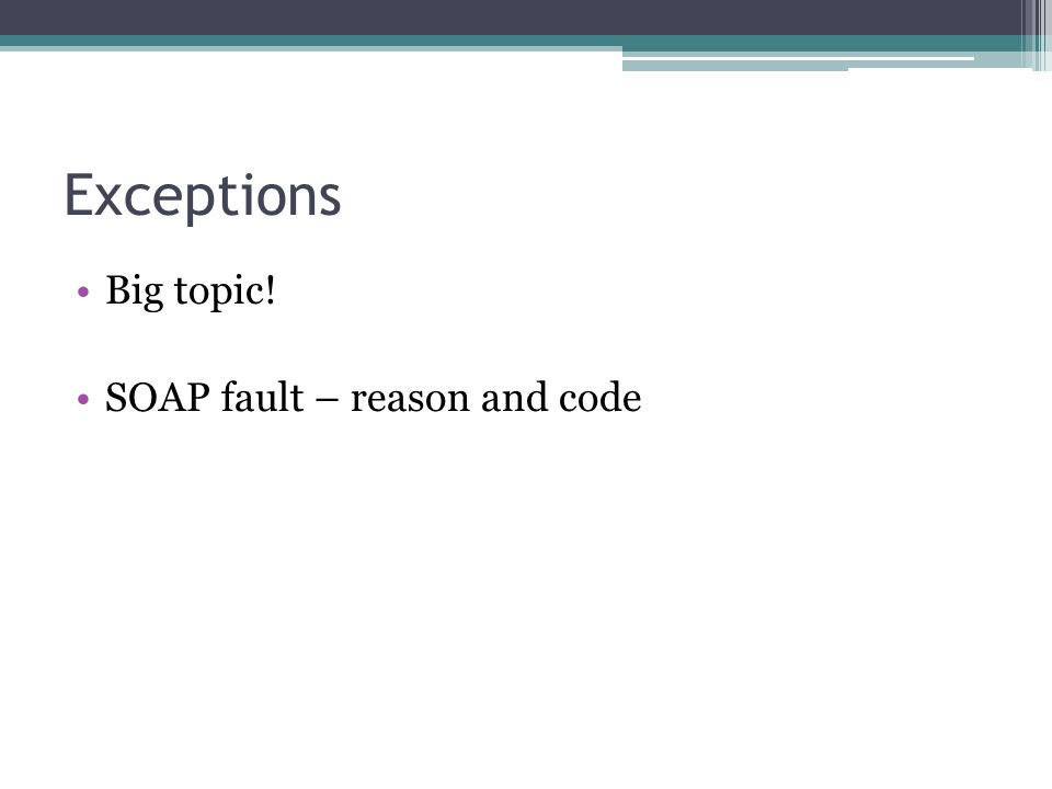 Exceptions Big topic! SOAP fault – reason and code