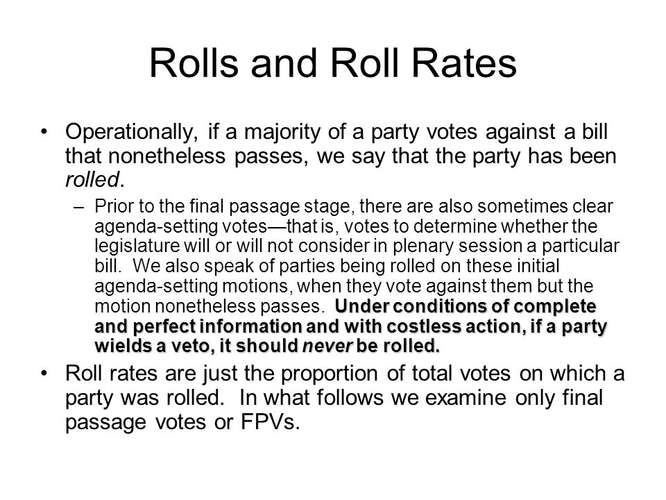 Rolls and Roll Rates Operationally, if a majority of a party votes against a bill that nonetheless passes, we say that the party has been rolled.
