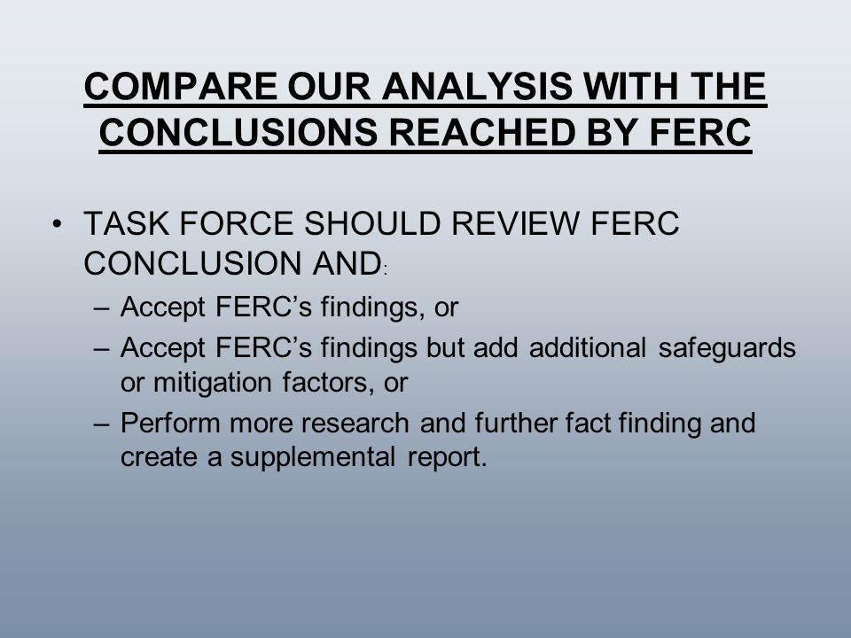 COMPARE OUR ANALYSIS WITH THE CONCLUSIONS REACHED BY FERC TASK FORCE SHOULD REVIEW FERC CONCLUSION AND : –Accept FERCs findings, or –Accept FERCs find