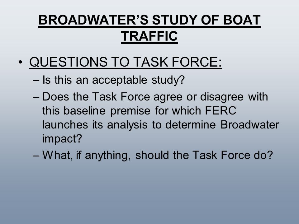 BROADWATERS STUDY OF BOAT TRAFFIC QUESTIONS TO TASK FORCE: –Is this an acceptable study? –Does the Task Force agree or disagree with this baseline pre