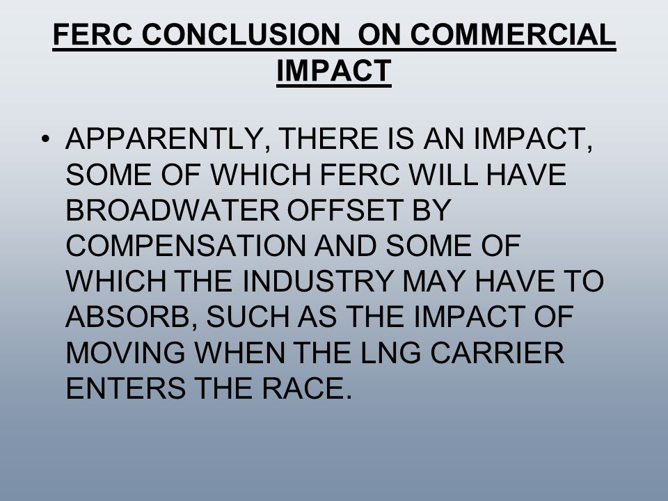 FERC CONCLUSION ON COMMERCIAL IMPACT APPARENTLY, THERE IS AN IMPACT, SOME OF WHICH FERC WILL HAVE BROADWATER OFFSET BY COMPENSATION AND SOME OF WHICH