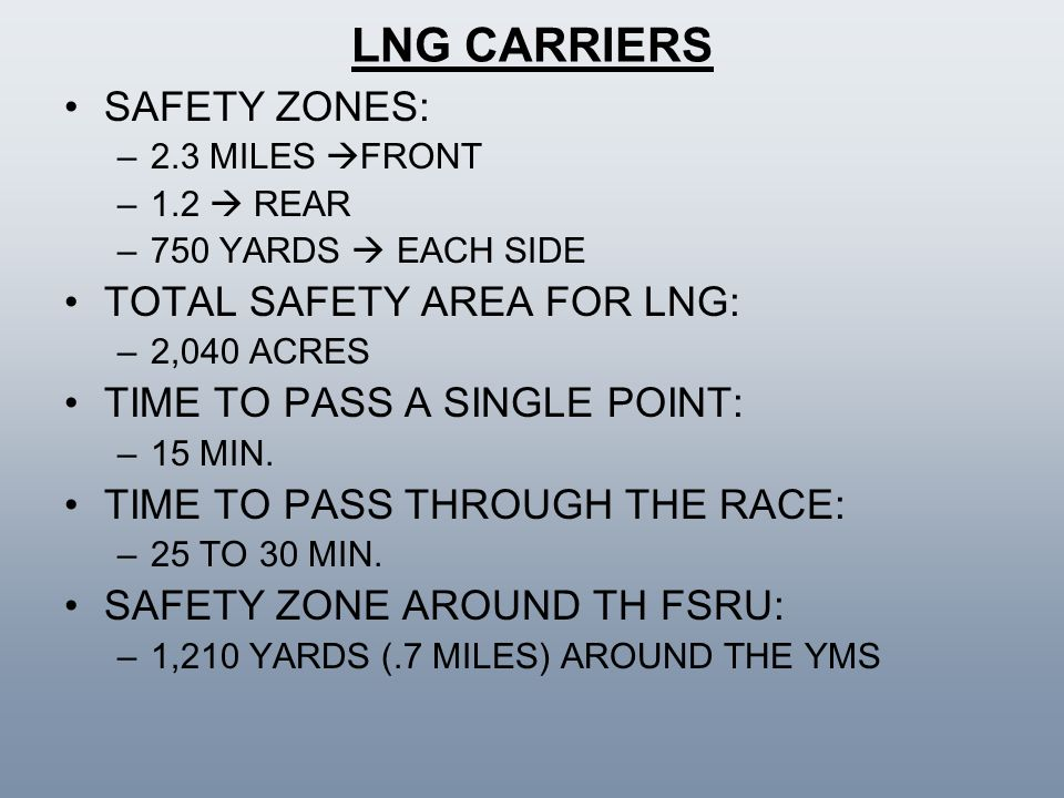 LNG CARRIERS SAFETY ZONES: –2.3 MILES FRONT –1.2 REAR –750 YARDS EACH SIDE TOTAL SAFETY AREA FOR LNG: –2,040 ACRES TIME TO PASS A SINGLE POINT: –15 MI