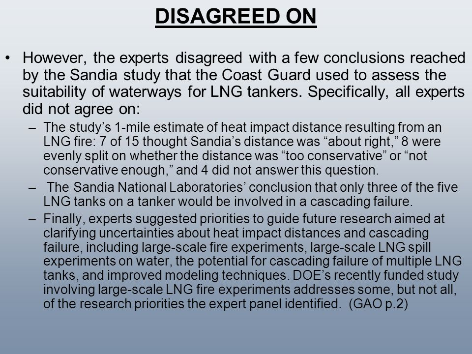 DISAGREED ON However, the experts disagreed with a few conclusions reached by the Sandia study that the Coast Guard used to assess the suitability of