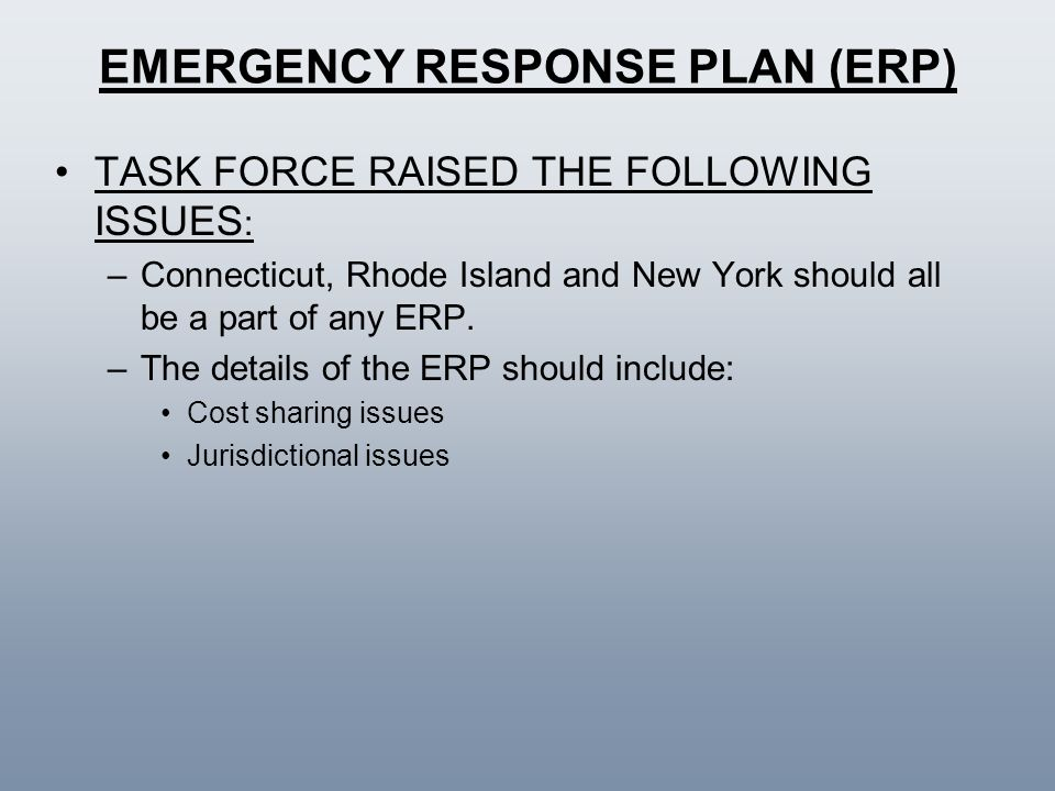 EMERGENCY RESPONSE PLAN (ERP) TASK FORCE RAISED THE FOLLOWING ISSUES : –Connecticut, Rhode Island and New York should all be a part of any ERP. –The d