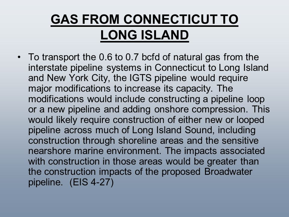 GAS FROM CONNECTICUT TO LONG ISLAND To transport the 0.6 to 0.7 bcfd of natural gas from the interstate pipeline systems in Connecticut to Long Island