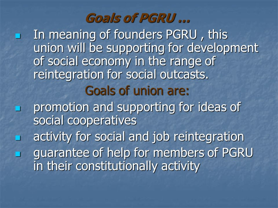 Goals of PGRU … In meaning of founders PGRU, this union will be supporting for development of social economy in the range of reintegration for social outcasts.