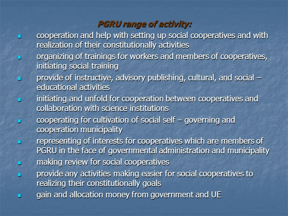 PGRU range of activity: cooperation and help with setting up social cooperatives and with realization of their constitutionally activities cooperation and help with setting up social cooperatives and with realization of their constitutionally activities organizing of trainings for workers and members of cooperatives, initiating social training organizing of trainings for workers and members of cooperatives, initiating social training provide of instructive, advisory publishing, cultural, and social – educational activities provide of instructive, advisory publishing, cultural, and social – educational activities initiating and unfold for cooperation between cooperatives and collaboration with science institutions initiating and unfold for cooperation between cooperatives and collaboration with science institutions cooperating for cultivation of social self – governing and cooperation municipality cooperating for cultivation of social self – governing and cooperation municipality representing of interests for cooperatives which are members of PGRU in the face of governmental administration and municipality representing of interests for cooperatives which are members of PGRU in the face of governmental administration and municipality making review for social cooperatives making review for social cooperatives provide any activities making easier for social cooperatives to realizing their constitutionally goals provide any activities making easier for social cooperatives to realizing their constitutionally goals gain and allocation money from government and UE gain and allocation money from government and UE