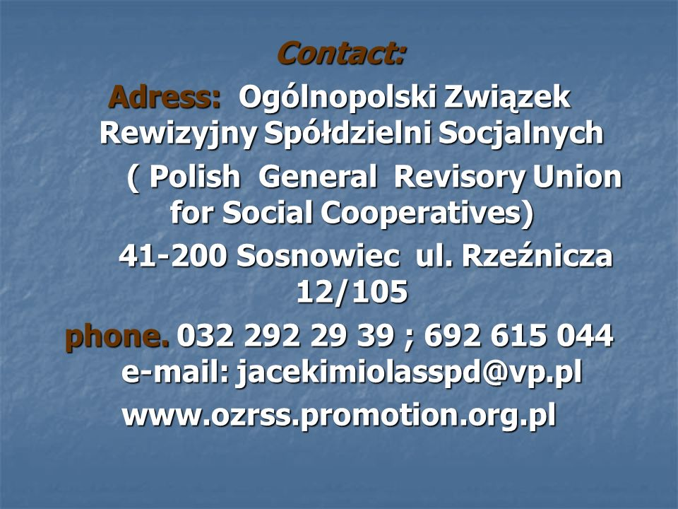 Contact: Adress: Ogólnopolski Związek Rewizyjny Spółdzielni Socjalnych ( Polish General Revisory Union for Social Cooperatives) ( Polish General Revisory Union for Social Cooperatives) Sosnowiec ul.