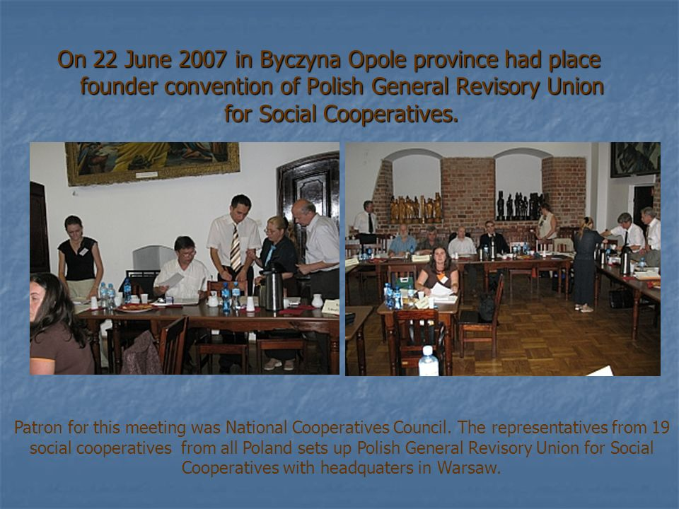 On 22 June 2007 in Byczyna Opole province had place founder convention of Polish General Revisory Union for Social Cooperatives.