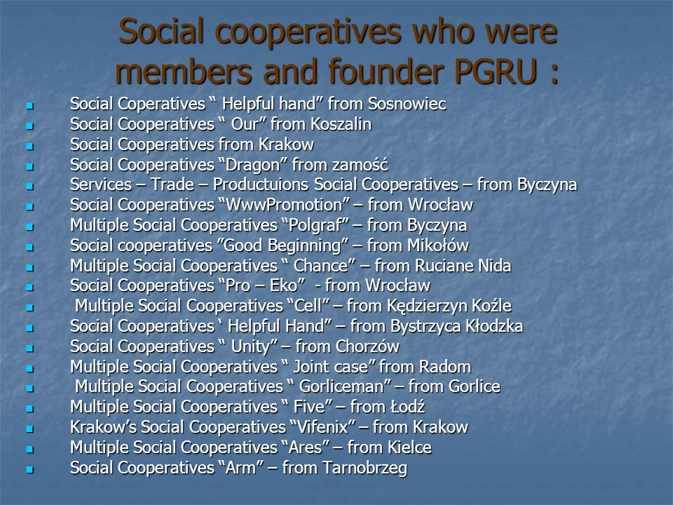 Authority of PGRU … On the founder convention sets up PGRU, accept its constitution and choose authority: Members of the Board of directors of PGRU are: Members of the Board of directors of PGRU are: Marcin Juszczyk (leader) - Services – Trade – Productuions Social Cooperatives – from Byczyna Marcin Juszczyk (leader) - Services – Trade – Productuions Social Cooperatives – from Byczyna Jerzy Lamprecht (vice leader) - Social Cooperatives WwwPromotion – from Wrocław Jerzy Lamprecht (vice leader) - Social Cooperatives WwwPromotion – from Wrocław Mirosław Możdżeń (secretary) - Social cooperatives Good Beginning – from Mikołów Mirosław Możdżeń (secretary) - Social cooperatives Good Beginning – from Mikołów Adam Polak (member) - Multiple Social Cooperatives Gorliceman – from Gorlice Adam Polak (member) - Multiple Social Cooperatives Gorliceman – from Gorlice Władysław Trybulski (member) - Multiple Social Cooperatives Joint case from Radom Władysław Trybulski (member) - Multiple Social Cooperatives Joint case from Radom Jan Błaut (member) - Social Cooperatives Unity – from Chorzów Jan Błaut (member) - Social Cooperatives Unity – from Chorzów Jacek Gąsowski (member) - Multiple Social Cooperatives Ares – from Kielce Jacek Gąsowski (member) - Multiple Social Cooperatives Ares – from Kielce