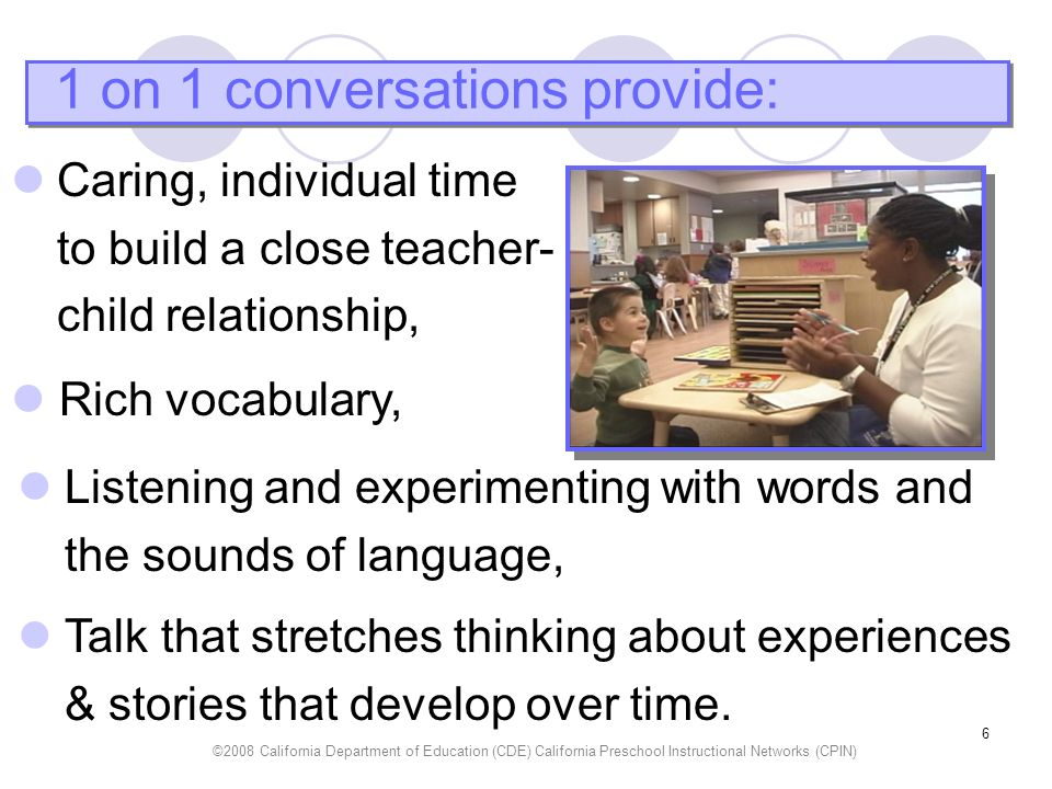 ©2008 California Department of Education (CDE) California Preschool Instructional Networks (CPIN) 7 In conversations, children learn to: Check for understanding, Take turns - listening & speaking, Use gestures and intonation to signal feelings, Use eye gaze to maintain attention.