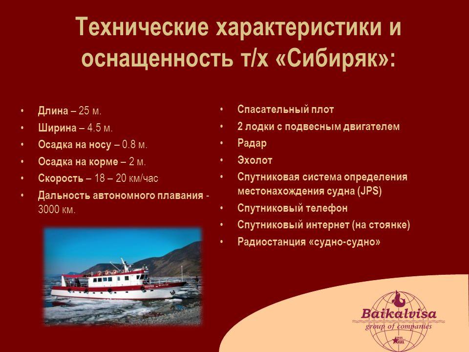 Технические характеристики и оснащенность т/х «Сибиряк»: Длина – 25 м. Ширина – 4.5 м. Осадка на носу – 0.8 м. Осадка на корме – 2 м. Скорость – 18 –