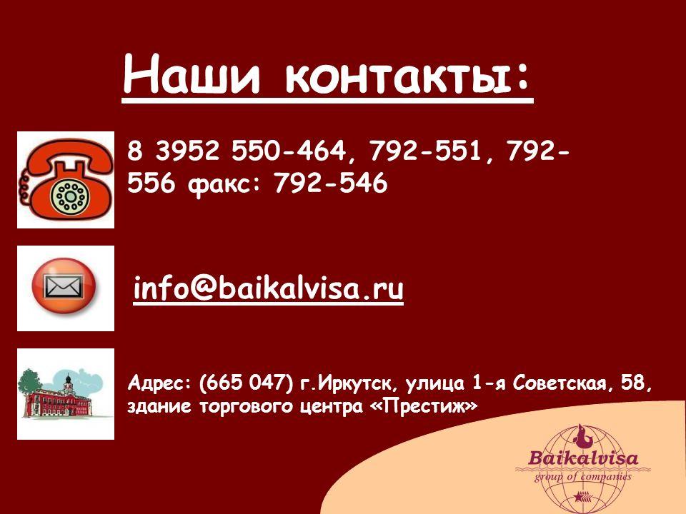Наши контакты: 8 3952 550-464, 792-551, 792- 556 факс: 792-546 info@baikalvisa.ru Адрес: (665 047) г.Иркутск, улица 1-я Советская, 58, здание торговог