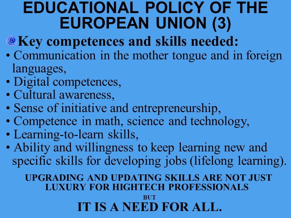 EDUCATIONAL POLICY OF THE EUROPEAN UNION (3) Key competences and skills needed: Communication in the mother tongue and in foreign languages, Digital c