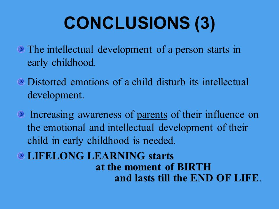 CONCLUSIONS (3) The intellectual development of a person starts in early childhood. Distorted emotions of a child disturb its intellectual development
