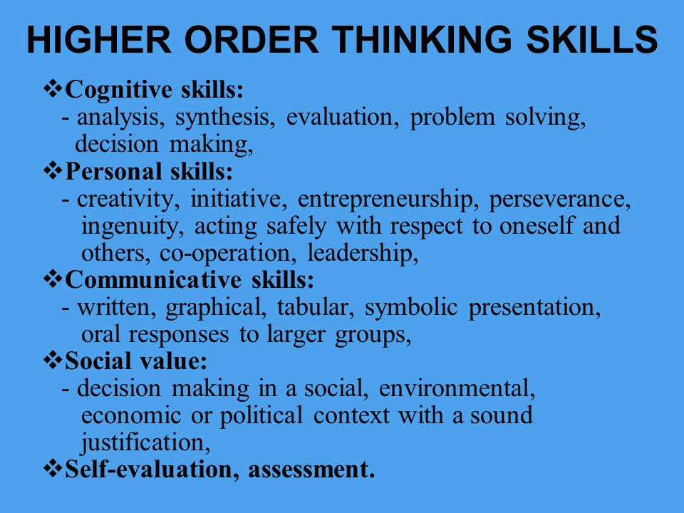 HIGHER ORDER THINKING SKILLS Cognitive skills: - analysis, synthesis, evaluation, problem solving, decision making, Personal skills: - creativity, ini