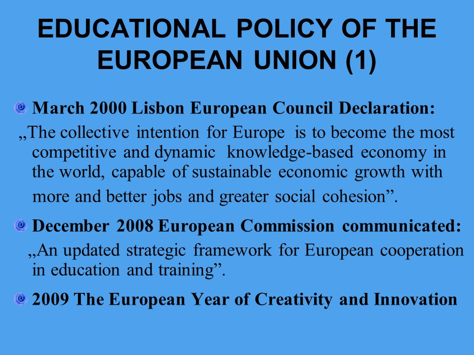 EDUCATIONAL POLICY OF THE EUROPEAN UNION (1) March 2000 Lisbon European Council Declaration: The collective intention for Europe is to become the most