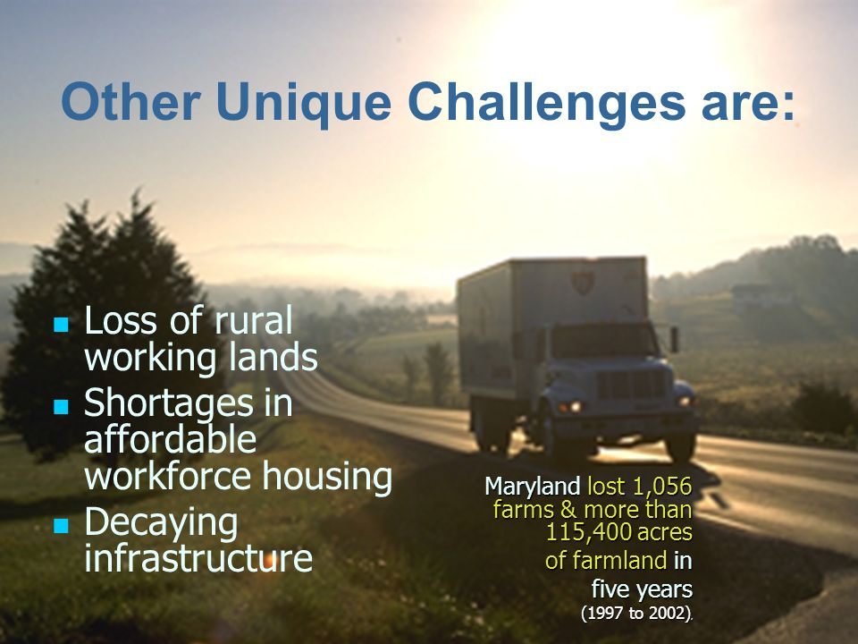 Other Unique Challenges are: Loss of rural working lands Shortages in affordable workforce housing Decaying infrastructure Maryland lost 1,056 farms & more than 115,400 acres of farmland in five years (1997 to 2002),