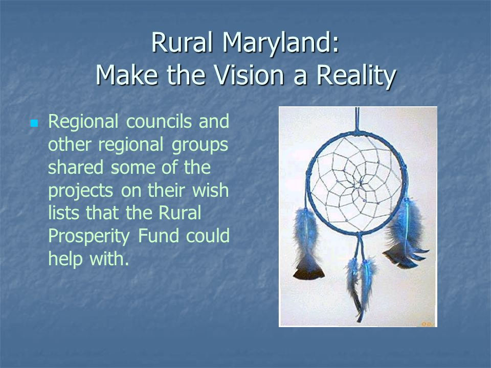 Rural Maryland: Make the Vision a Reality Regional councils and other regional groups shared some of the projects on their wish lists that the Rural Prosperity Fund could help with.