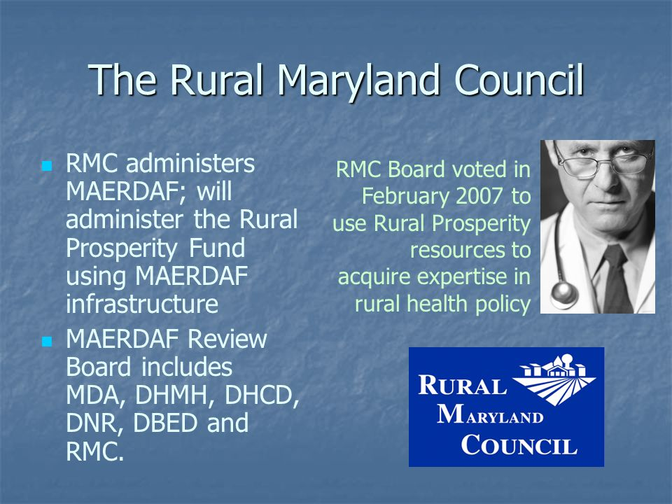 The Rural Maryland Council RMC administers MAERDAF; will administer the Rural Prosperity Fund using MAERDAF infrastructure MAERDAF Review Board includ