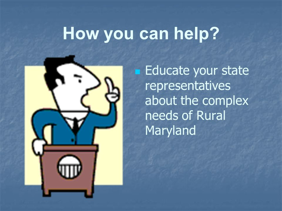 How you can help Educate your state representatives about the complex needs of Rural Maryland