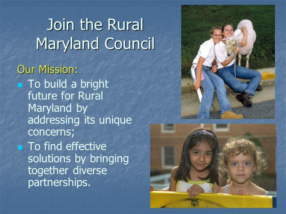 Join the Rural Maryland Council Our Mission: To build a bright future for Rural Maryland by addressing its unique concerns; To find effective solution