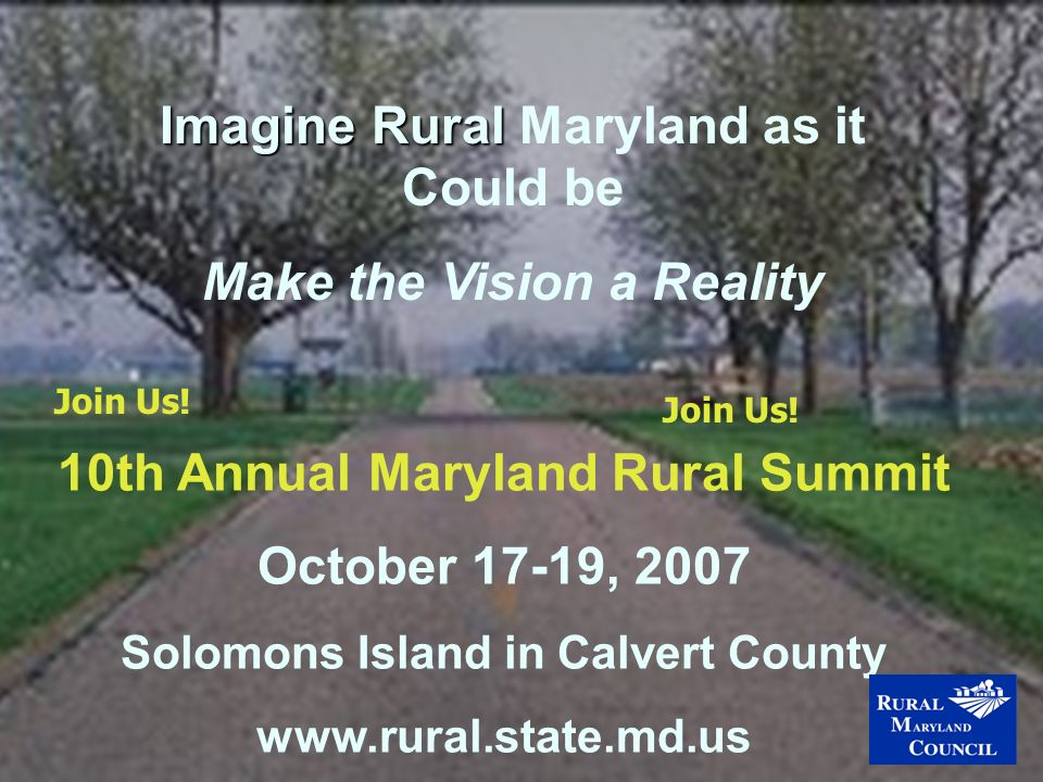 10th Annual Maryland Rural Summit October 17-19, 2007 Solomons Island in Calvert County www.rural.state.md.us Imagine Rural Imagine Rural Maryland as it Could be Make the Vision a Reality Join Us!