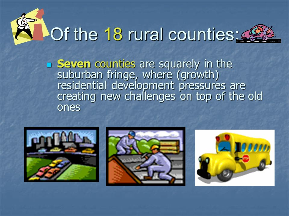 Of the 18 rural counties: Seven counties are squarely in the suburban fringe, where (growth) residential development pressures are creating new challe