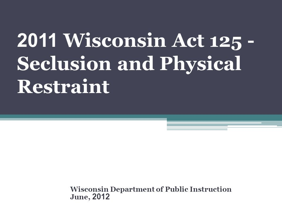 2011 Wisconsin Act 125 - Seclusion and Physical Restraint Wisconsin Department of Public Instruction June, 2012