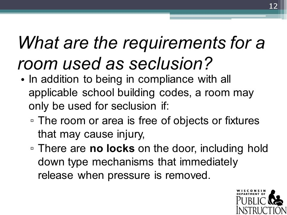 What are the requirements for a room used as seclusion? In addition to being in compliance with all applicable school building codes, a room may only