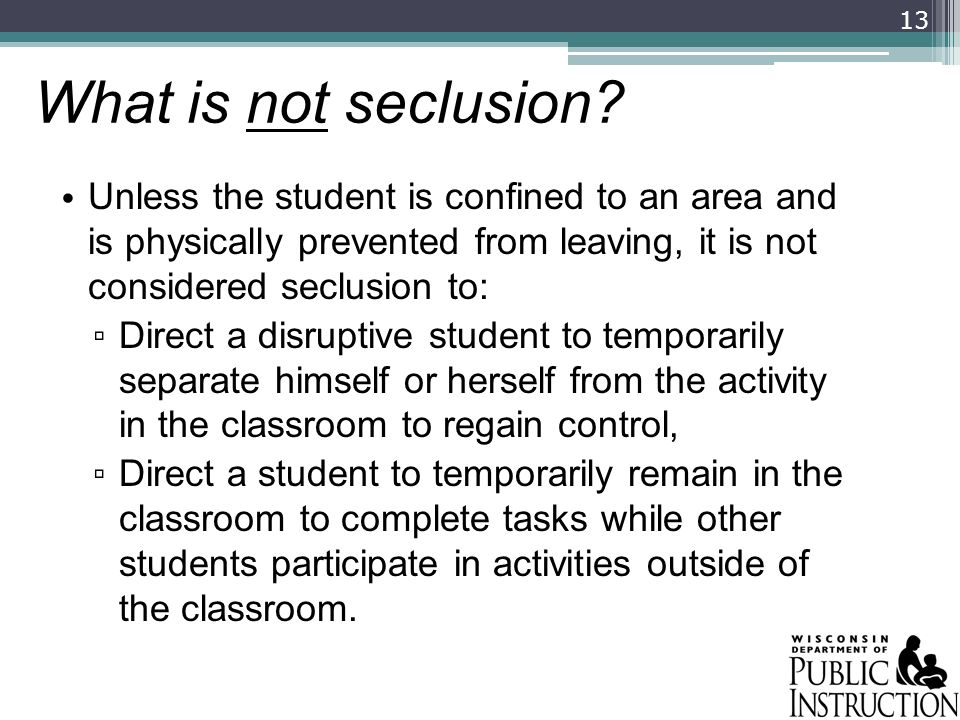 What is not seclusion? Unless the student is confined to an area and is physically prevented from leaving, it is not considered seclusion to: Direct a