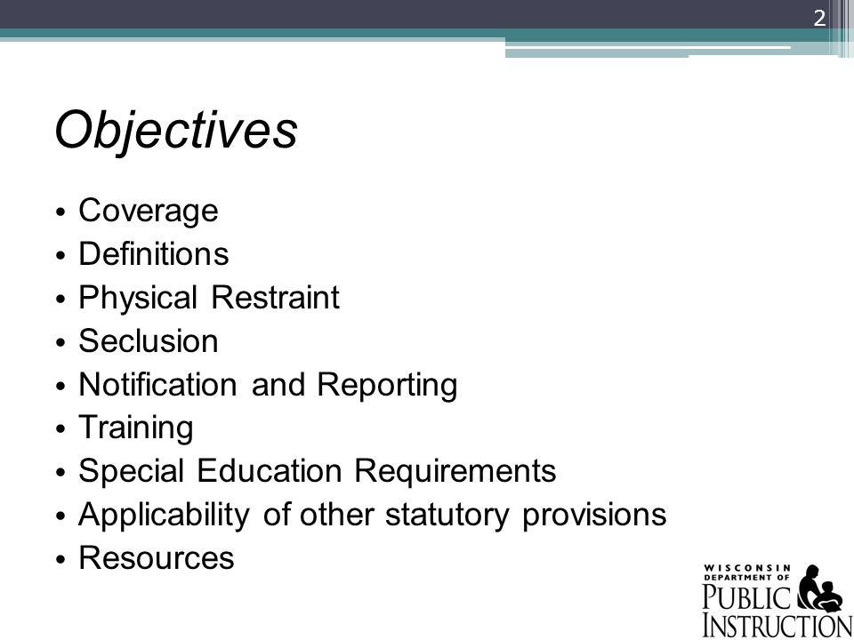 Objectives Coverage Definitions Physical Restraint Seclusion Notification and Reporting Training Special Education Requirements Applicability of other