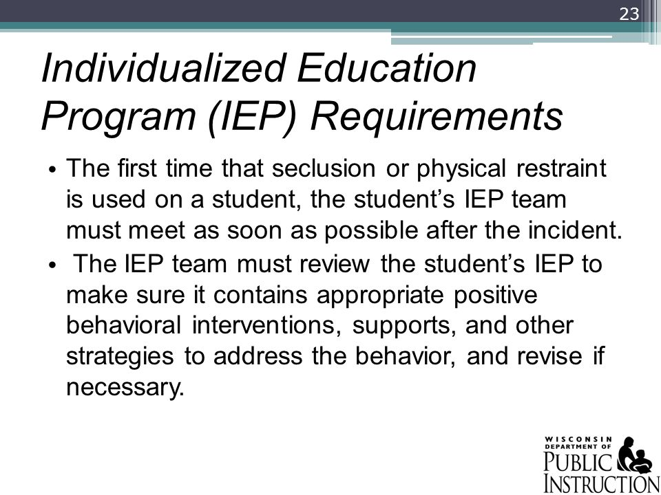 Individualized Education Program (IEP) Requirements The first time that seclusion or physical restraint is used on a student, the students IEP team mu