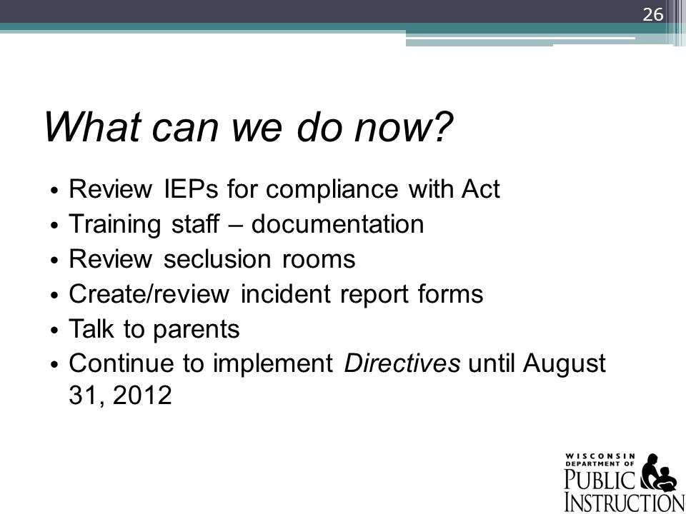 What can we do now? Review IEPs for compliance with Act Training staff – documentation Review seclusion rooms Create/review incident report forms Talk