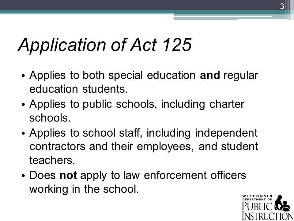 Application of Act 125 Applies to both special education and regular education students. Applies to public schools, including charter schools. Applies