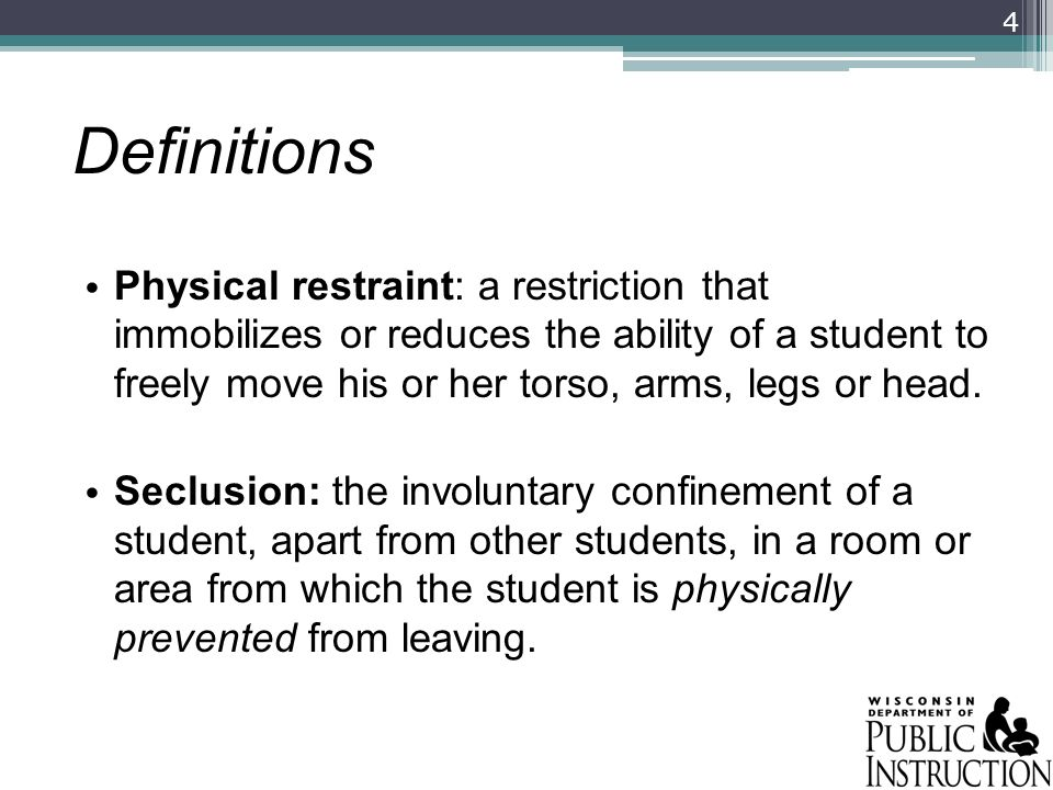 Definitions Physical restraint: a restriction that immobilizes or reduces the ability of a student to freely move his or her torso, arms, legs or head