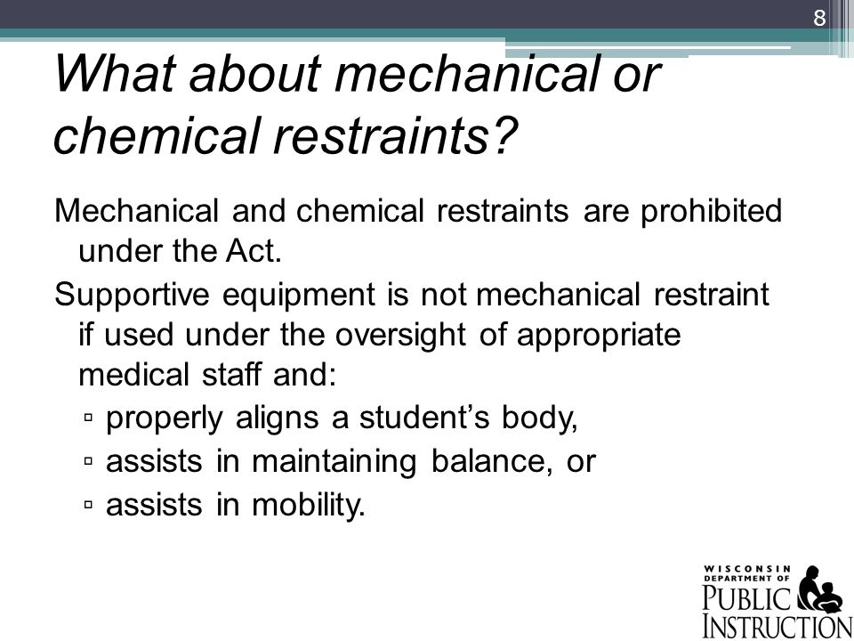 What about mechanical or chemical restraints? Mechanical and chemical restraints are prohibited under the Act. Supportive equipment is not mechanical