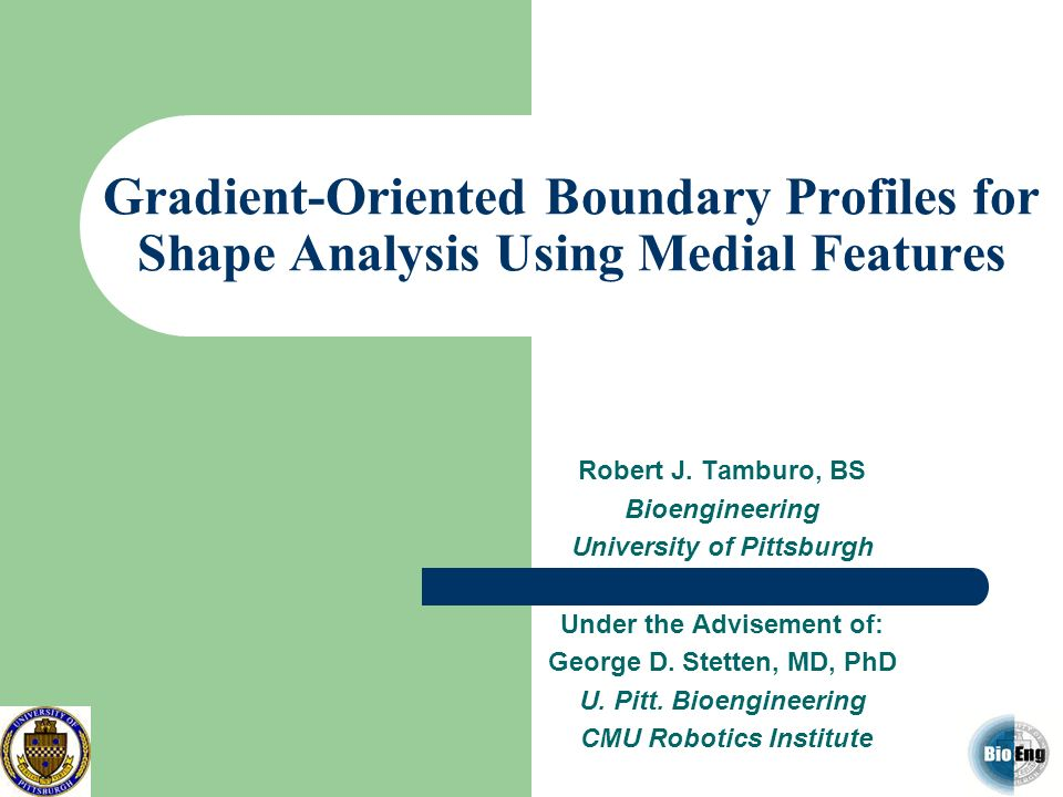 Gradient-Oriented Boundary Profiles for Shape Analysis Using Medial Features Robert J. Tamburo, BS Bioengineering University of Pittsburgh Under the A